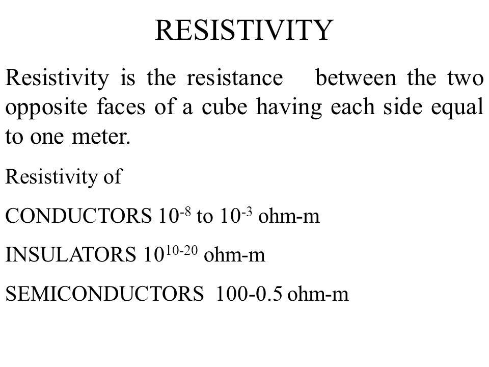 RESISTIVITY Resistivity is the resistance between the two opposite faces of a cube having each side equal to one meter. Resistivity of CONDUCTORS 10 -