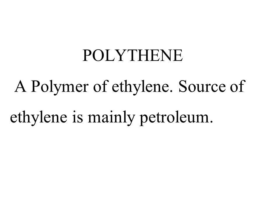 POLYTHENE A Polymer of ethylene. Source of ethylene is mainly petroleum.