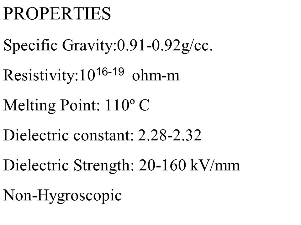 PROPERTIES Specific Gravity:0.91-0.92g/cc. Resistivity:10 16-19 ohm-m Melting Point: 110º C Dielectric constant: 2.28-2.32 Dielectric Strength: 20-160