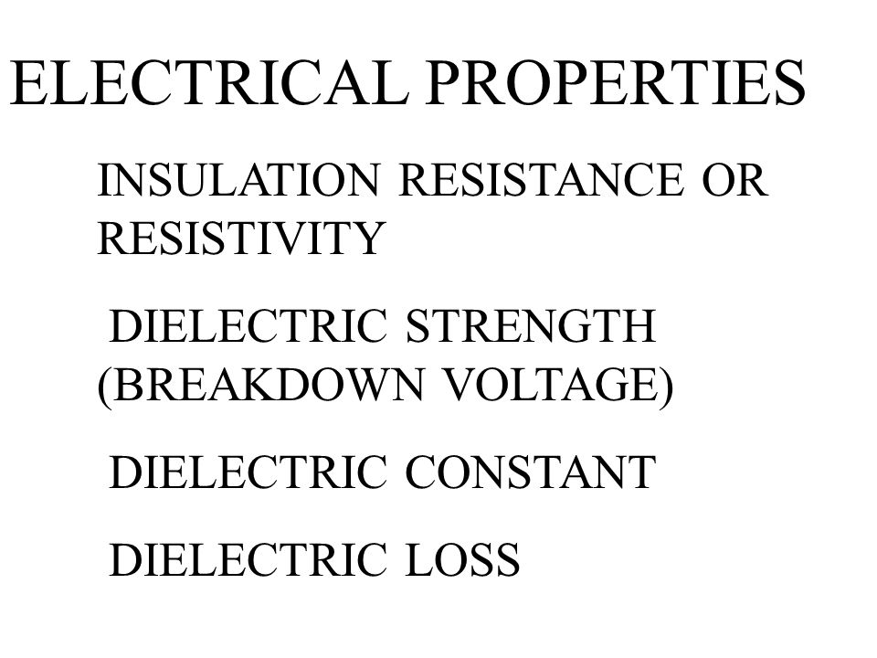 ELECTRICAL PROPERTIES INSULATION RESISTANCE OR RESISTIVITY DIELECTRIC STRENGTH (BREAKDOWN VOLTAGE) DIELECTRIC CONSTANT DIELECTRIC LOSS