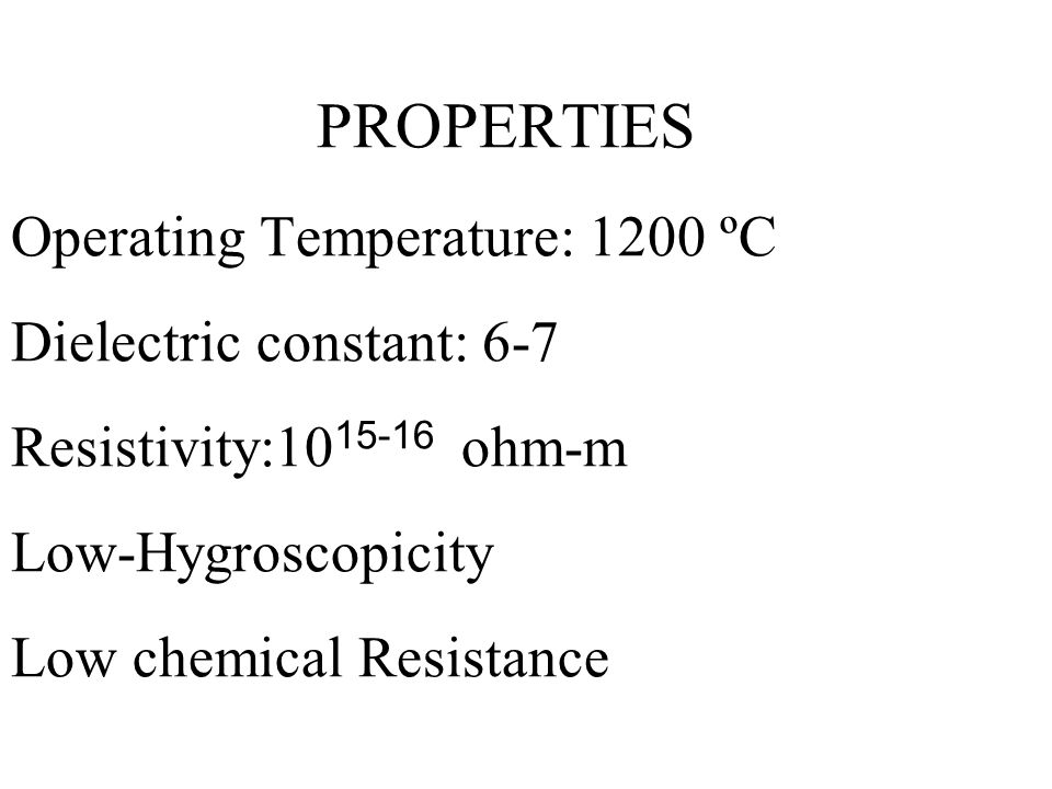 PROPERTIES Operating Temperature: 1200 ºC Dielectric constant: 6-7 Resistivity:10 15-16 ohm-m Low-Hygroscopicity Low chemical Resistance