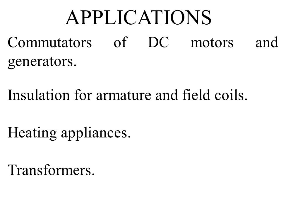 Commutators of DC motors and generators. Insulation for armature and field coils. Heating appliances. Transformers. APPLICATIONS