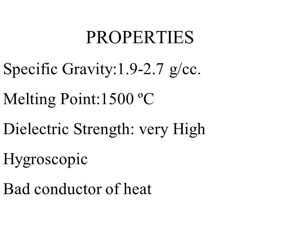 PROPERTIES Specific Gravity:1.9-2.7 g/cc. Melting Point:1500 ºC Dielectric Strength: very High Hygroscopic Bad conductor of heat