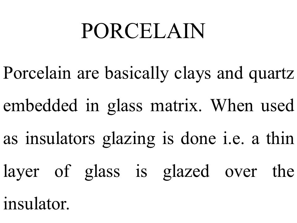 PORCELAIN Porcelain are basically clays and quartz embedded in glass matrix. When used as insulators glazing is done i.e. a thin layer of glass is gla