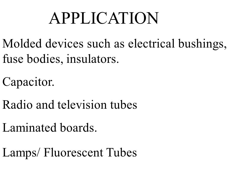 APPLICATION Molded devices such as electrical bushings, fuse bodies, insulators. Capacitor. Radio and television tubes Laminated boards. Lamps/ Fluore