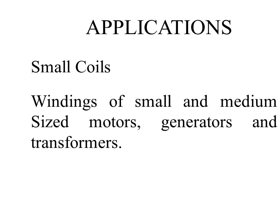 APPLICATIONS Small Coils Windings of small and medium Sized motors, generators and transformers.
