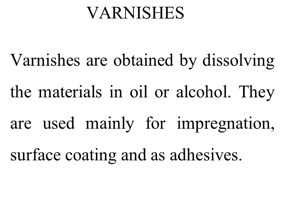 Varnishes are obtained by dissolving the materials in oil or alcohol. They are used mainly for impregnation, surface coating and as adhesives. VARNISH