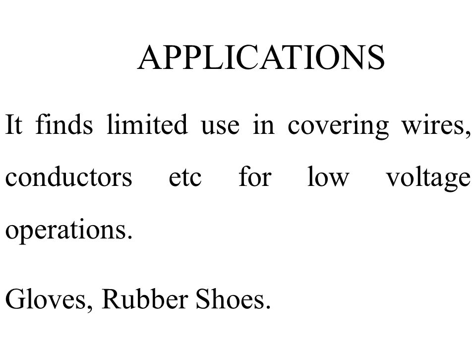APPLICATIONS It finds limited use in covering wires, conductors etc for low voltage operations. Gloves, Rubber Shoes.