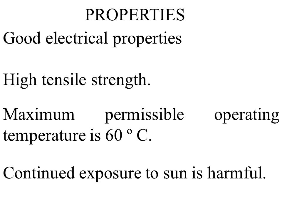 Good electrical properties High tensile strength. Maximum permissible operating temperature is 60 º C. Continued exposure to sun is harmful. PROPERTIE