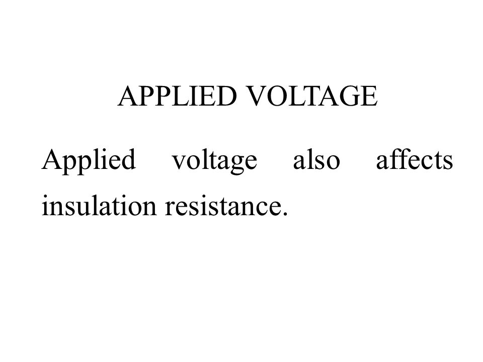 APPLIED VOLTAGE Applied voltage also affects insulation resistance.
