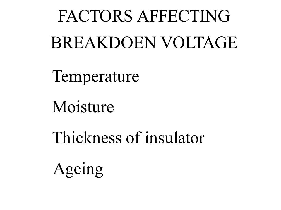 FACTORS AFFECTING BREAKDOEN VOLTAGE Temperature Moisture Thickness of insulator Ageing