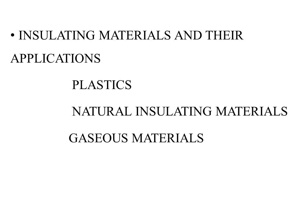 INSULATING MATERIALS AND THEIR APPLICATIONS PLASTICS NATURAL INSULATING MATERIALS GASEOUS MATERIALS
