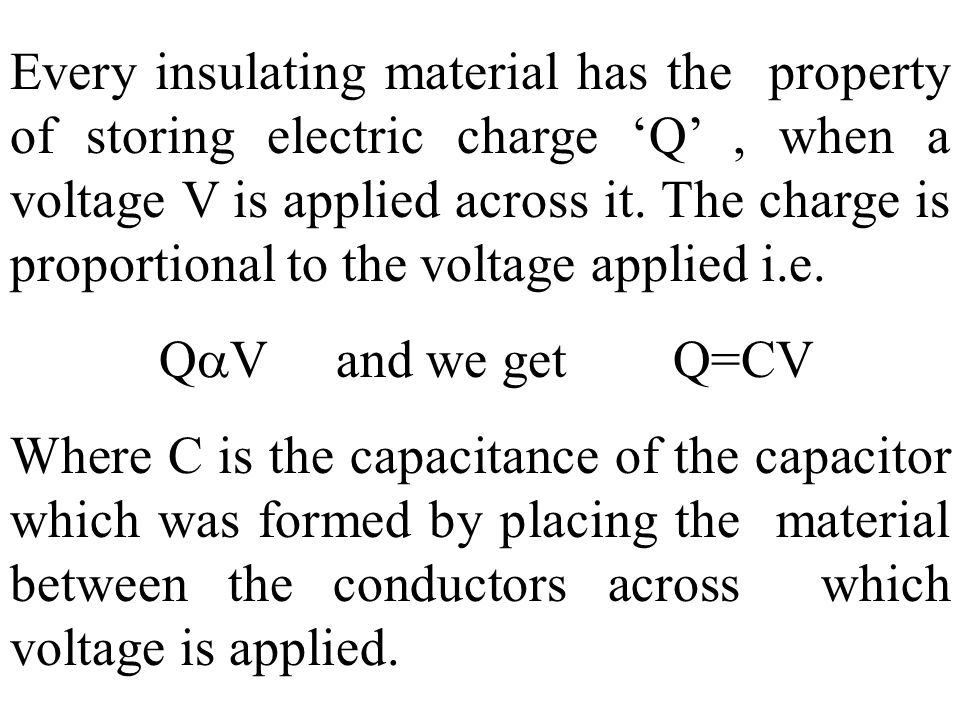 Every insulating material has the property of storing electric charge Q, when a voltage V is applied across it. The charge is proportional to the volt