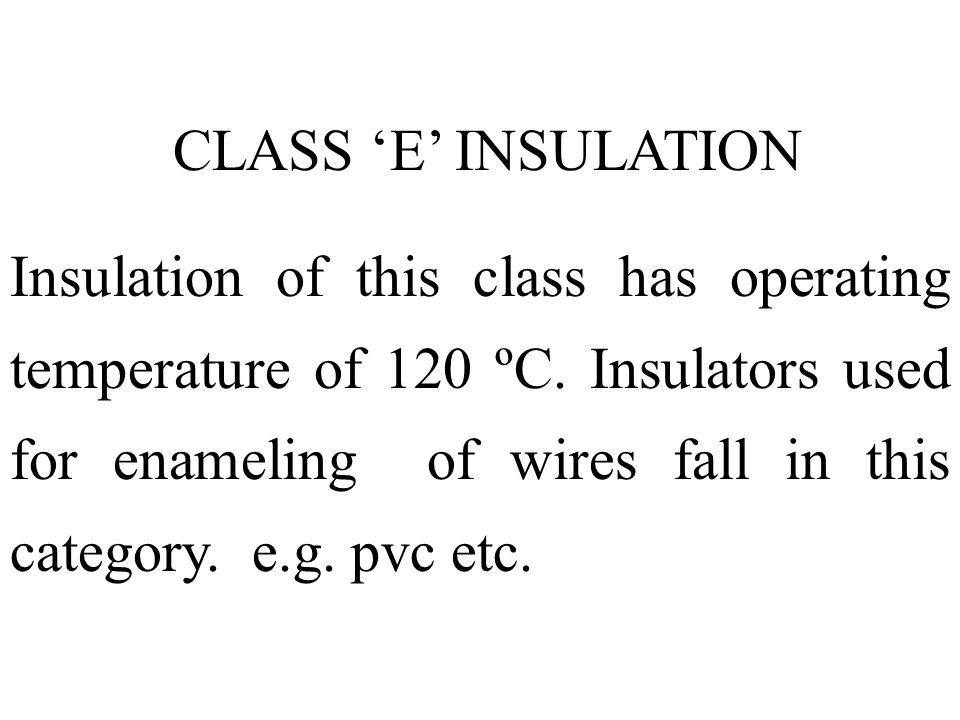 CLASS E INSULATION Insulation of this class has operating temperature of 120 ºC. Insulators used for enameling of wires fall in this category. e.g. pv
