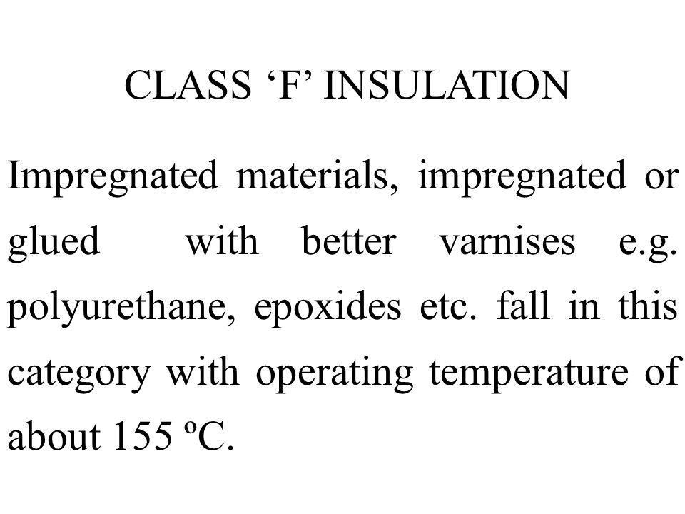CLASS F INSULATION Impregnated materials, impregnated or glued with better varnises e.g. polyurethane, epoxides etc. fall in this category with operat