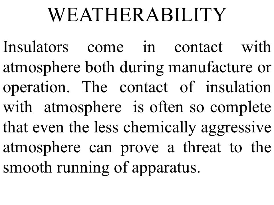 WEATHERABILITY Insulators come in contact with atmosphere both during manufacture or operation. The contact of insulation with atmosphere is often so
