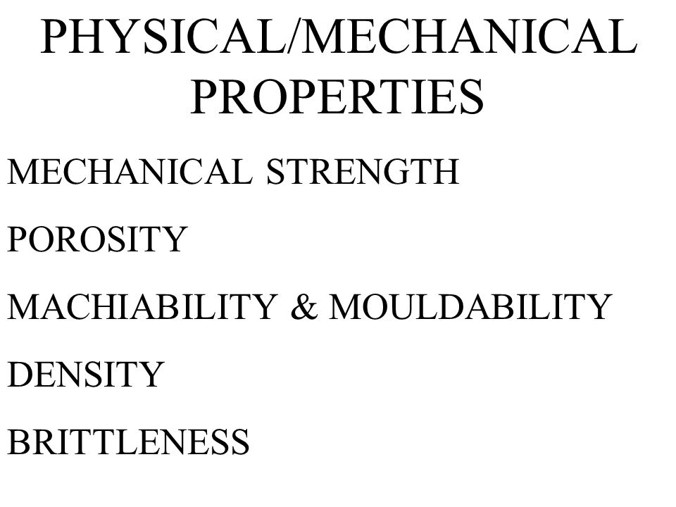 PHYSICAL/MECHANICAL PROPERTIES MECHANICAL STRENGTH POROSITY MACHIABILITY & MOULDABILITY DENSITY BRITTLENESS