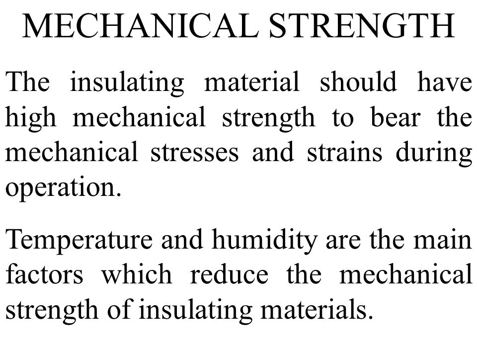 MECHANICAL STRENGTH The insulating material should have high mechanical strength to bear the mechanical stresses and strains during operation. Tempera