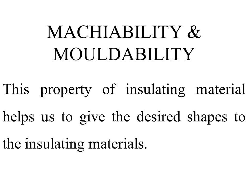 MACHIABILITY & MOULDABILITY This property of insulating material helps us to give the desired shapes to the insulating materials.