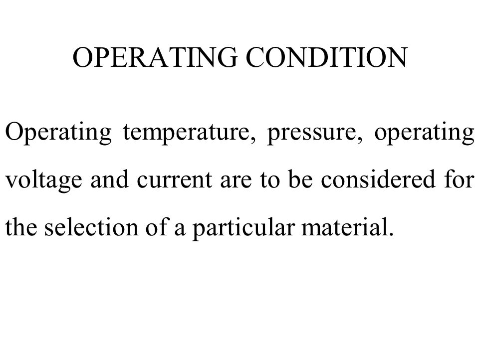 Operating temperature, pressure, operating voltage and current are to be considered for the selection of a particular material. OPERATING CONDITION