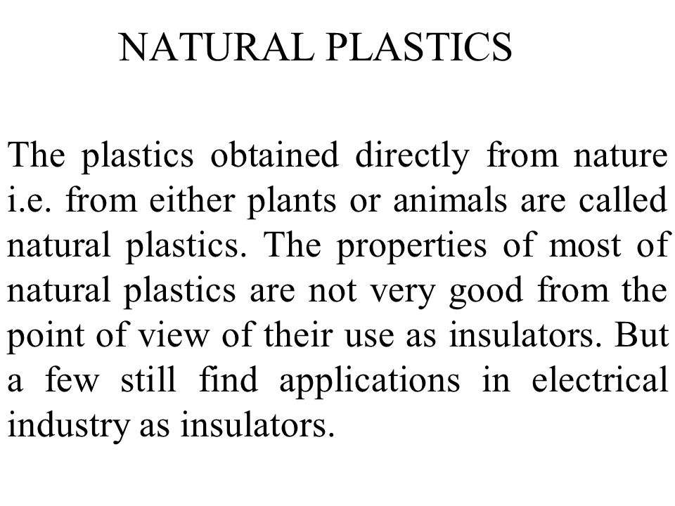 The plastics obtained directly from nature i.e. from either plants or animals are called natural plastics. The properties of most of natural plastics