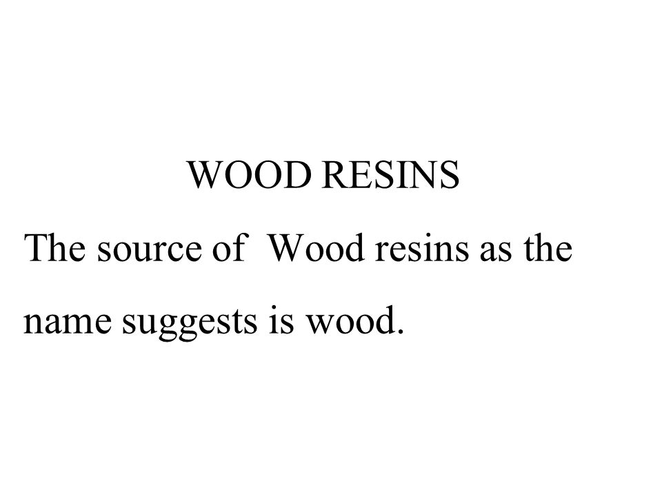WOOD RESINS The source of Wood resins as the name suggests is wood.