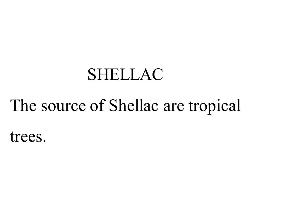 SHELLAC The source of Shellac are tropical trees.