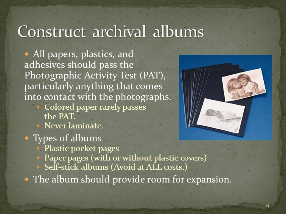 All papers, plastics, and adhesives should pass the Photographic Activity Test (PAT), particularly anything that comes into contact with the photographs.