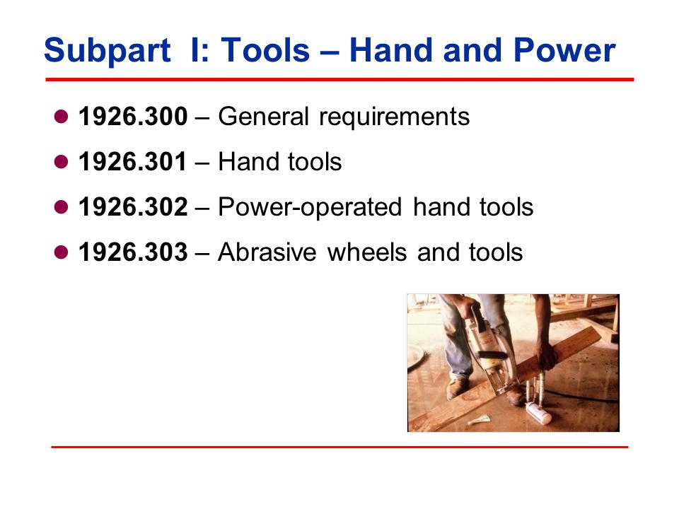 Subpart I: Tools – Hand and Power 1926.304 – Woodworking tools 1926.305 – Jacks: lever and ratchet, screw, and hydraulic 1926.306 – Air receivers 1926.307 – Mechanical power-transmission apparatus