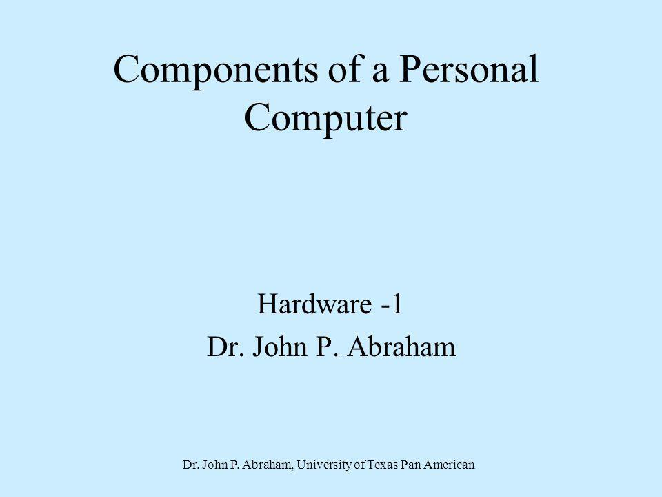 Dr. John P. Abraham, University of Texas Pan American Components of a Personal Computer Hardware -1 Dr. John P. Abraham