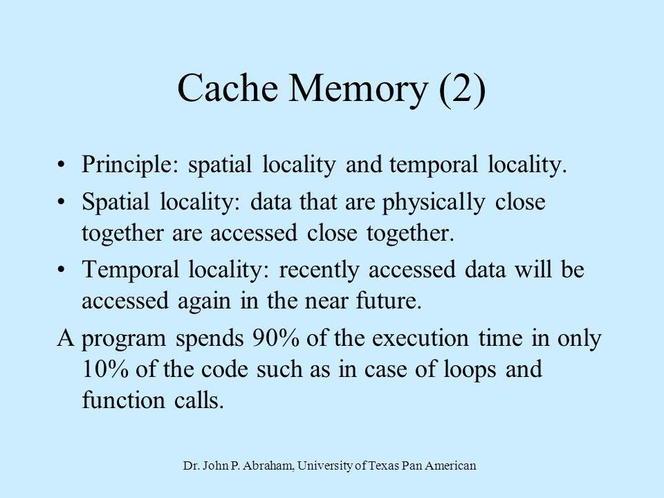 Dr. John P. Abraham, University of Texas Pan American Cache Memory (2) Principle: spatial locality and temporal locality. Spatial locality: data that