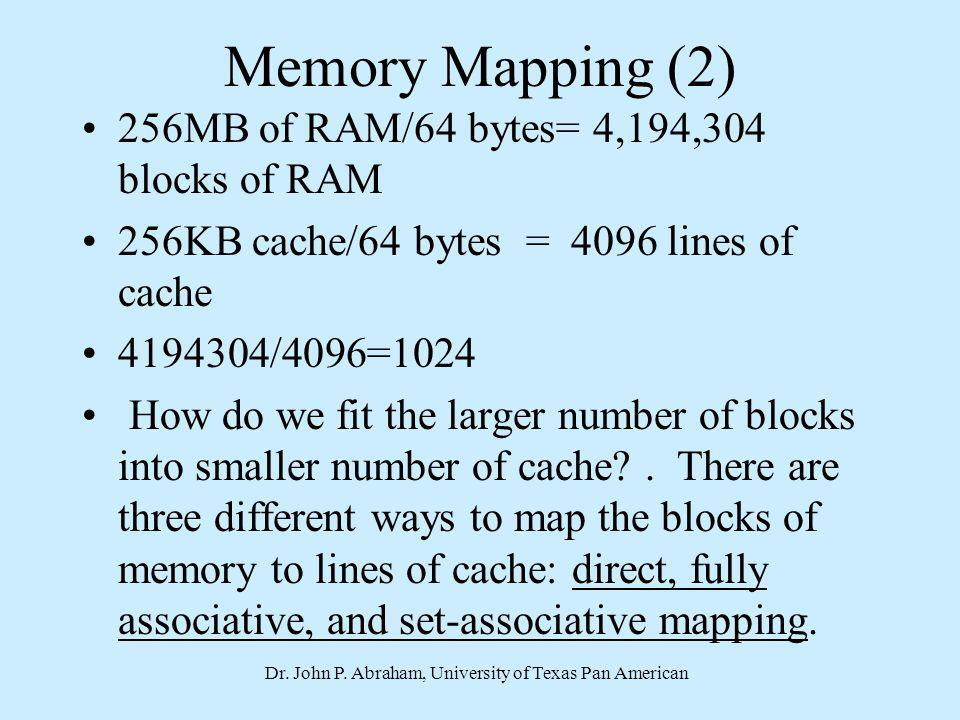 Dr. John P. Abraham, University of Texas Pan American Memory Mapping (2) 256MB of RAM/64 bytes= 4,194,304 blocks of RAM 256KB cache/64 bytes = 4096 li