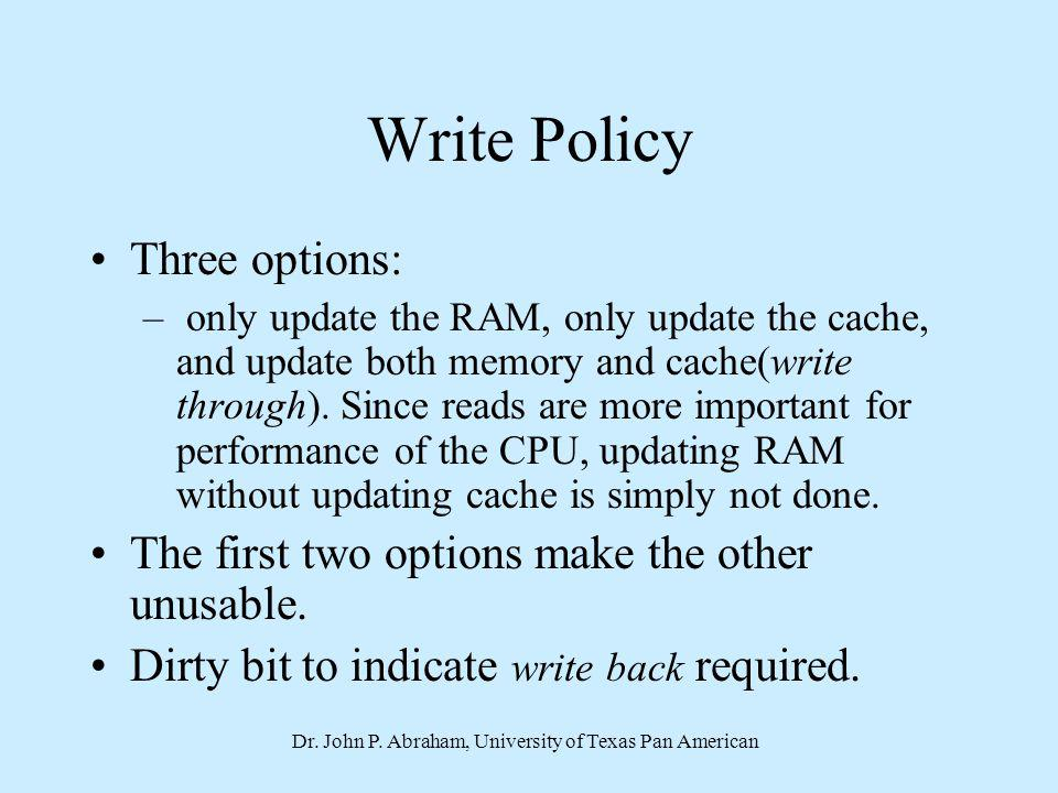 Dr. John P. Abraham, University of Texas Pan American Write Policy Three options: – only update the RAM, only update the cache, and update both memory