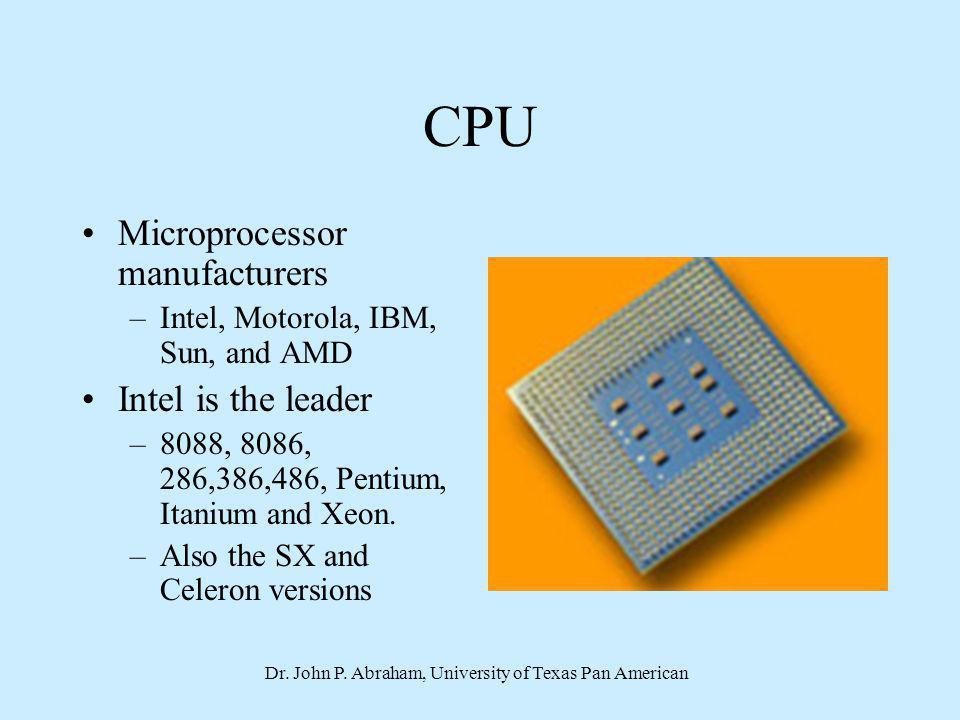 Dr. John P. Abraham, University of Texas Pan American CPU Microprocessor manufacturers –Intel, Motorola, IBM, Sun, and AMD Intel is the leader –8088,