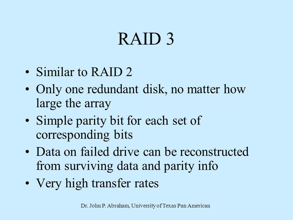 Dr. John P. Abraham, University of Texas Pan American RAID 3 Similar to RAID 2 Only one redundant disk, no matter how large the array Simple parity bi