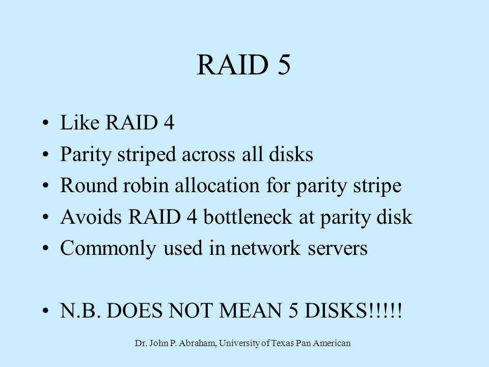 Dr. John P. Abraham, University of Texas Pan American RAID 5 Like RAID 4 Parity striped across all disks Round robin allocation for parity stripe Avoi