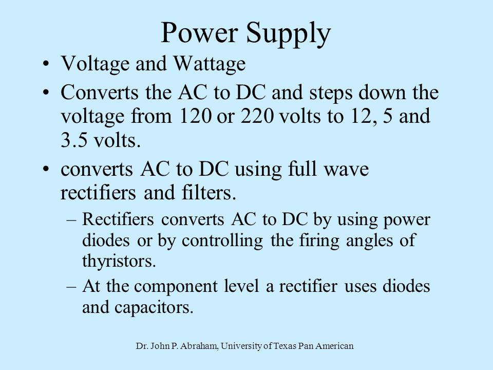 Dr. John P. Abraham, University of Texas Pan American Power Supply Voltage and Wattage Converts the AC to DC and steps down the voltage from 120 or 22