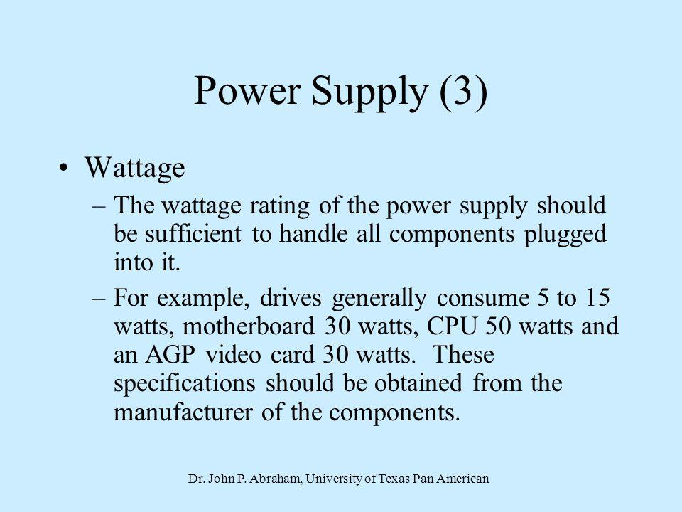 Dr. John P. Abraham, University of Texas Pan American Power Supply (3) Wattage –The wattage rating of the power supply should be sufficient to handle