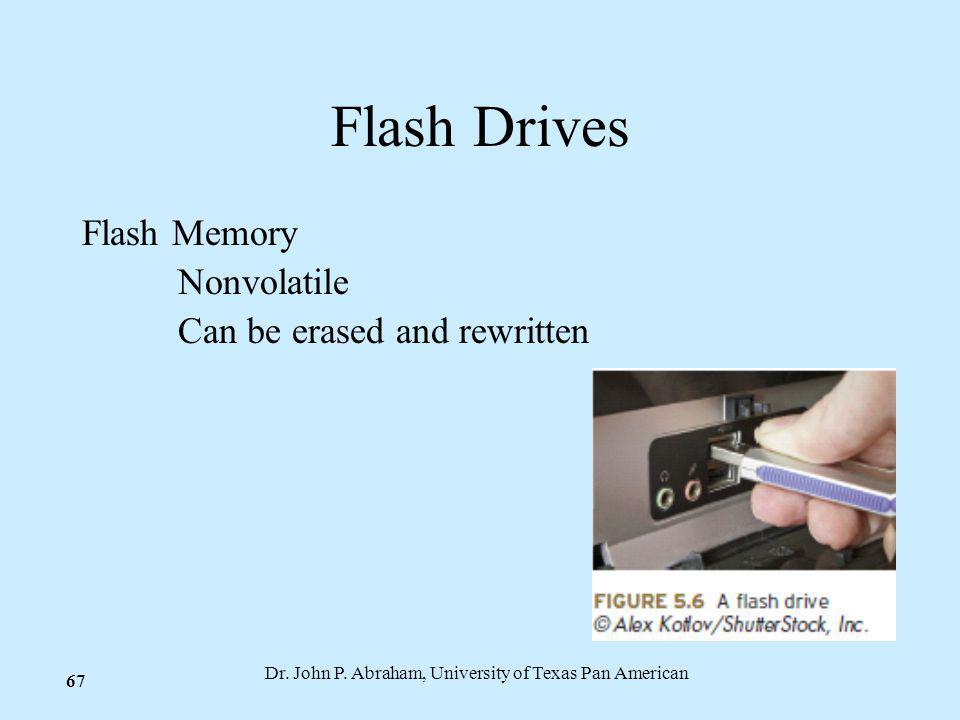Dr. John P. Abraham, University of Texas Pan American 67 Flash Drives Flash Memory Nonvolatile Can be erased and rewritten