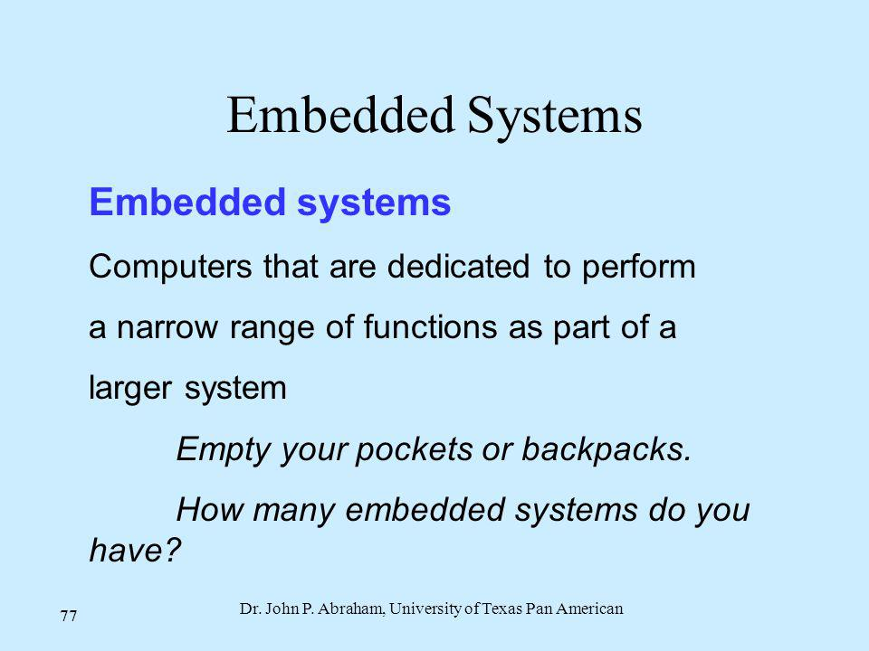 Dr. John P. Abraham, University of Texas Pan American 77 Embedded Systems Embedded systems Computers that are dedicated to perform a narrow range of f