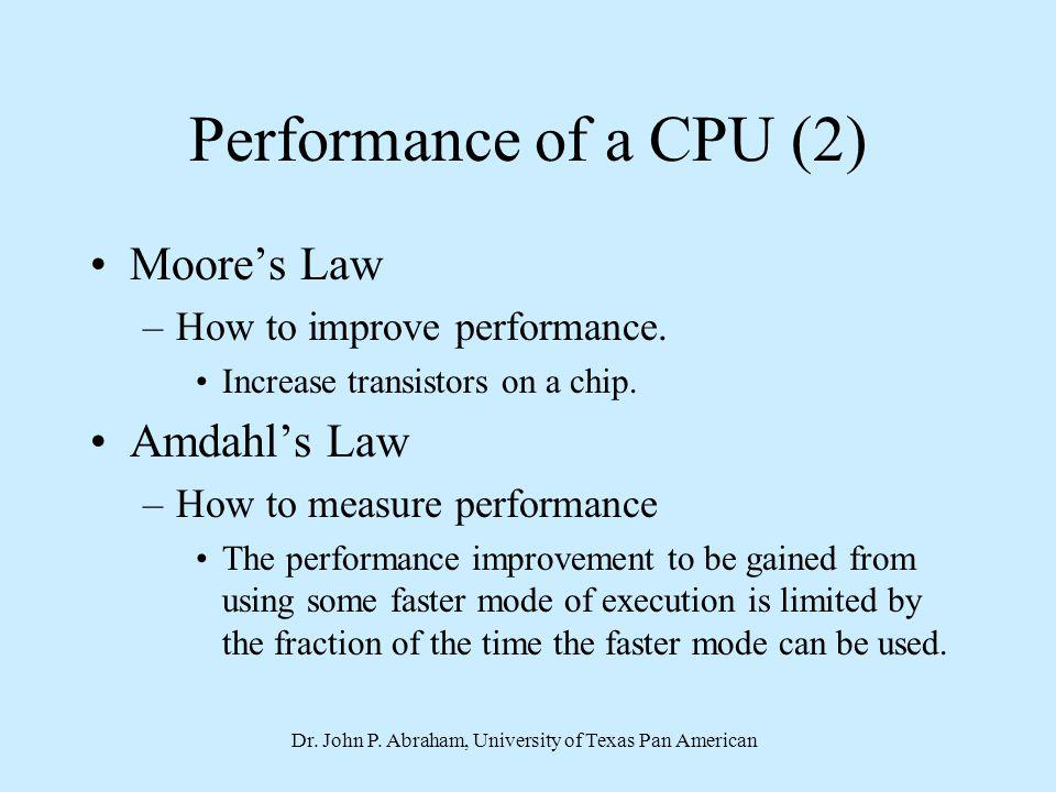 Dr. John P. Abraham, University of Texas Pan American Performance of a CPU (2) Moores Law –How to improve performance. Increase transistors on a chip.