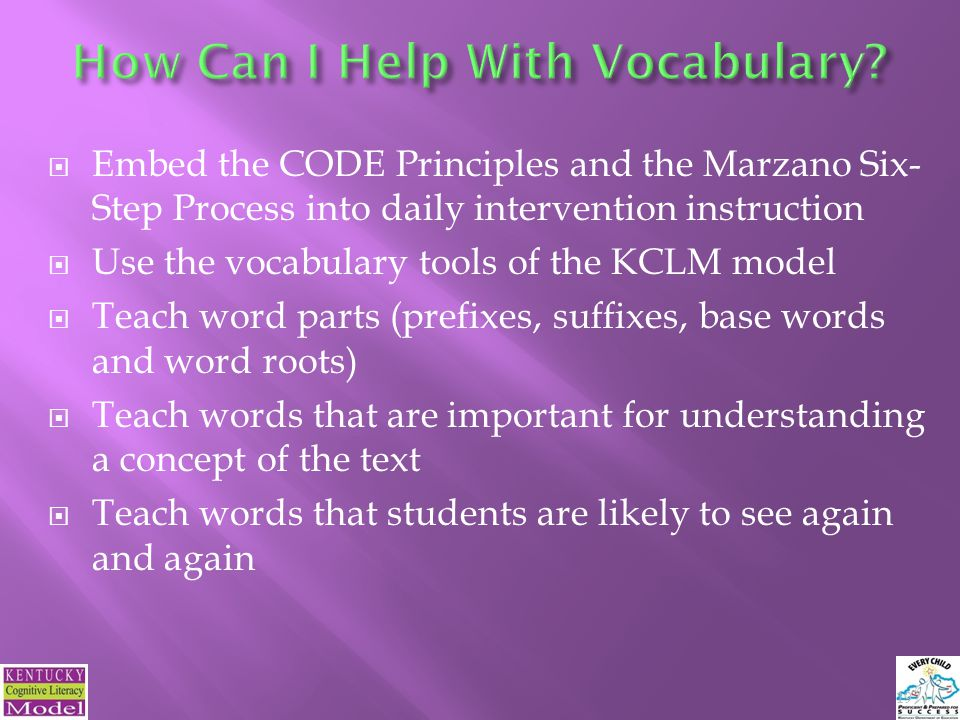 Embed the CODE Principles and the Marzano Six- Step Process into daily intervention instruction Use the vocabulary tools of the KCLM model Teach word parts (prefixes, suffixes, base words and word roots) Teach words that are important for understanding a concept of the text Teach words that students are likely to see again and again 19