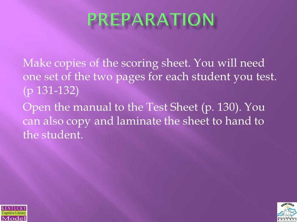 Make copies of the scoring sheet. You will need one set of the two pages for each student you test.