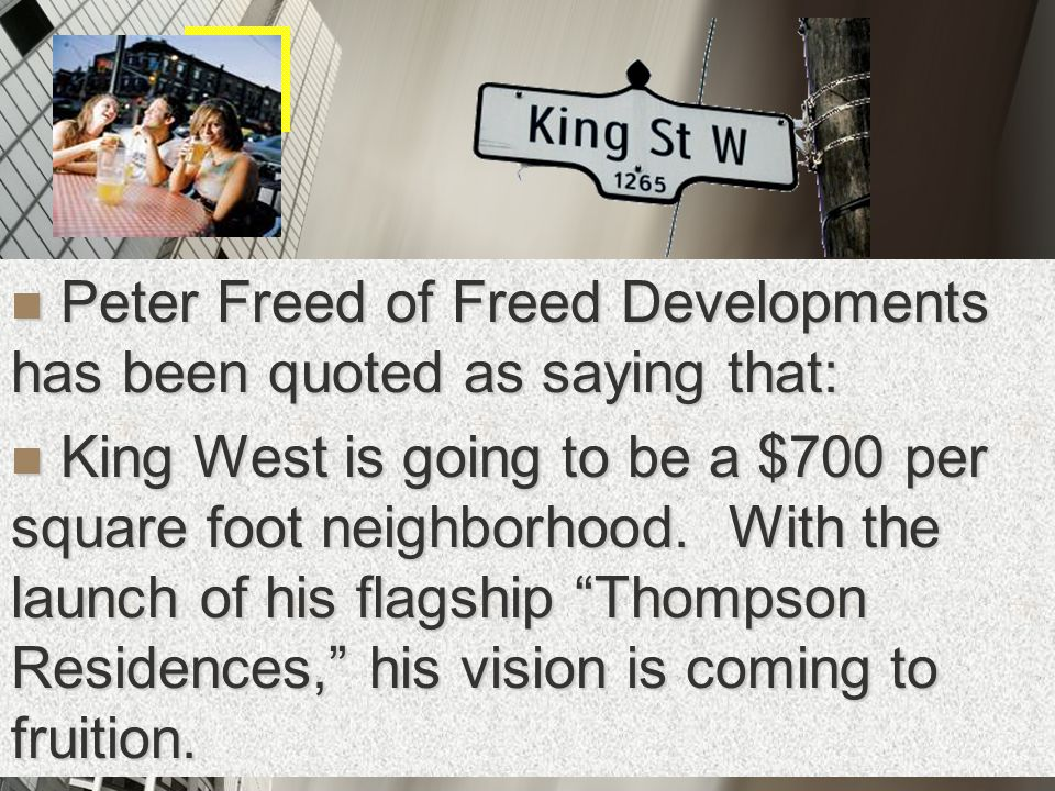 Peter Freed of Freed Developments has been quoted as saying that: Peter Freed of Freed Developments has been quoted as saying that: King West is going to be a $700 per square foot neighborhood.