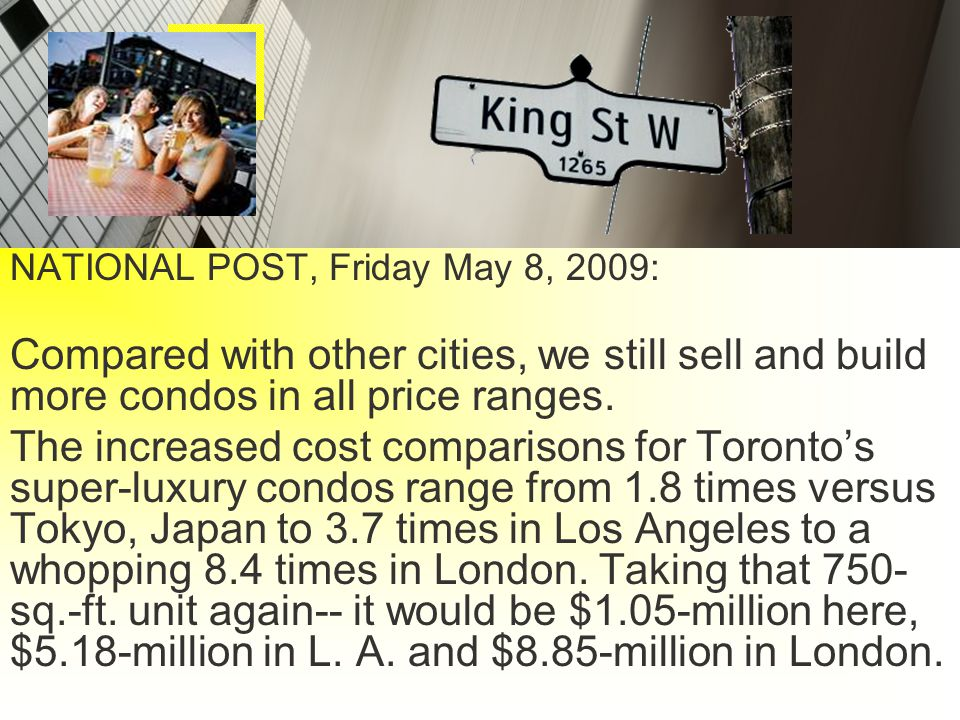 NATIONAL POST, Friday May 8, 2009: Compared with other cities, we still sell and build more condos in all price ranges.