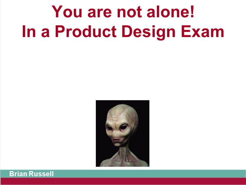 You are not alone! In a Product Design Exam Brian Russell