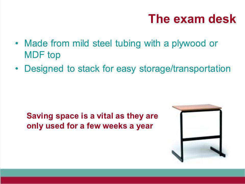 The exam desk Made from mild steel tubing with a plywood or MDF top Designed to stack for easy storage/transportation Saving space is a vital as they are only used for a few weeks a year
