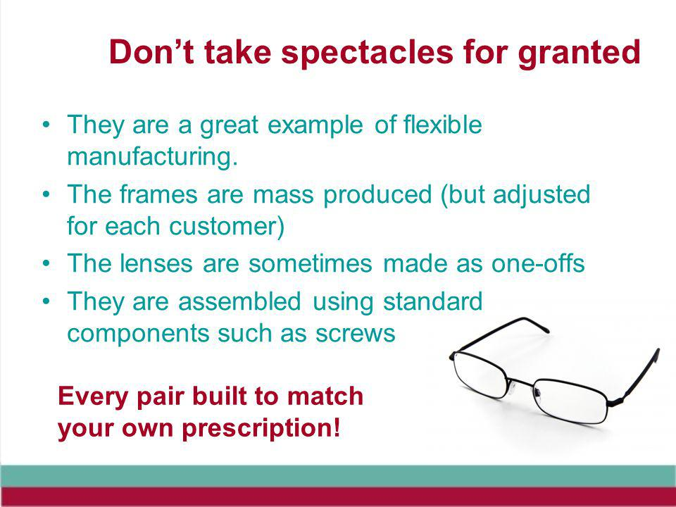 Dont take spectacles for granted They are a great example of flexible manufacturing.