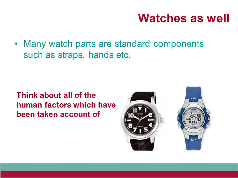 Watches as well Many watch parts are standard components such as straps, hands etc.