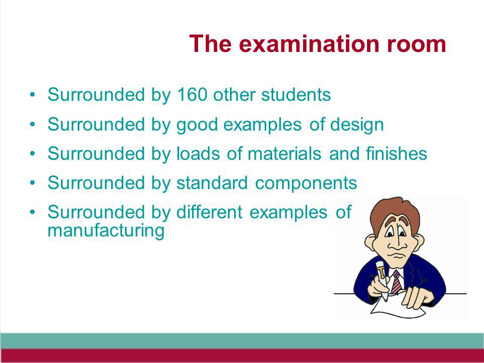The examination room Surrounded by 160 other students Surrounded by good examples of design Surrounded by loads of materials and finishes Surrounded by standard components Surrounded by different examples of manufacturing